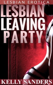 Lesbian Leaving Party: Lesbian Erotica ebook by Kelly Sanders