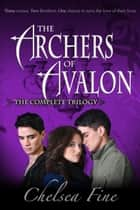 The Archer of Avalon - The Complete Trilogy (Anew, Awry, and Avow) ebook by Chelsea Fine