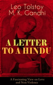 A LETTER TO A HINDU (A Fascinating View on Love and Non-Violence) - Including Correspondences with Gandhi & Letter to Ernest Howard Crosby ebook by Leo Tolstoy, M. K. Gandhi, Aylmer Maude,...