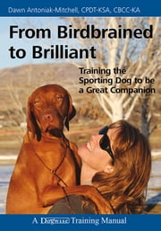 FROM BIRDBRAINED TO BRILLIANT - TRAINING THE SPORTING DOG TO BE A GREAT COMPANION ebook by Dawn Antoniak-Mitchell