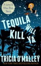 Tequila Will Kill Ya - an Althea Rose Mystery Novella (2.5) ebook by Tricia O'Malley