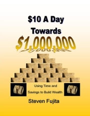 $10 a Day Towards $1,000,000 - Using Time and Savings to Build Wealth ebook by Steven Fujita