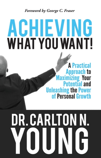 Achieving What You Want: A Practical Approach to Maximizing Your Potential and Unleashing the Power of Personal Growth ebook by Carlton Young