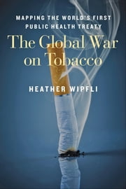 The Global War on Tobacco - Mapping the World's First Public Health Treaty ebook by Heather Wipfli