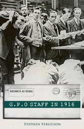 The GPO Staff in 1916: Living through the Easter Rising of 1916 ebook by Stephen Ferguson