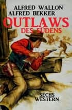 Outlaws des Südens: Sechs Western ebook by Alfred Bekker, Alfred Wallon