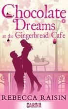 Chocolate Dreams at the Gingerbread Café (Once in a Lifetime: The Gingerbread Cafe, Book 2) ebook by Rebecca Raisin