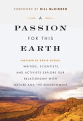 "Passion for This Earth, A - ""Writers, Scientists, and Activists Explore Our Relationship with Nature and the Environment"" ebook by"