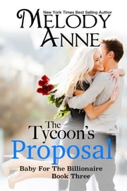 The Tycoon's Proposal - Baby for the Billionaire - Book Three ebook by Melody Anne