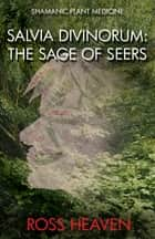 Shamanic Plant Medicine - Salvia Divinorum - The Sage of the Seers ebook by Ross Heaven