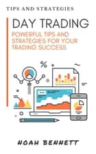 Day Trading: Powerful Tips And Strategies For Your Trading Success ebook by Noah Bennett