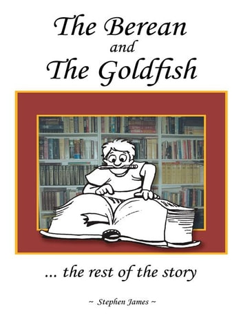 The Berean and the Goldfish - ... the Rest of the Story ebook by Stephen James