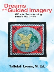 Dreams and Guided Imagery - Gifts for Transforming Illness and Crisis ebook by Tallulah Lyons, M.Ed.