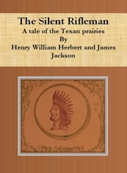 The Silent Rifleman - A tale of the Texan prairies ebook by Henry William Herbert,James Jackson