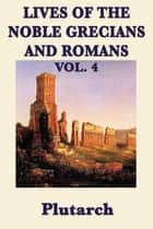 Lives of the Noble Grecians and Romans - Vol 4 ebook by