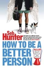 How to Be a Better Person ebook by Seb Hunter