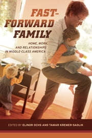 Fast-Forward Family - Home, Work, and Relationships in Middle-Class America ebook by Elinor Ochs,Tamar Kremer-Sadlik
