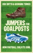 Jumpers for Goalposts - How Football Sold Its Soul ebook by Rob Smyth, Georgina Turner