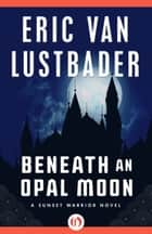 Beneath an Opal Moon ebook by Eric V Lustbader