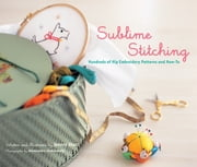 Sublime Stitching - Hundreds of Hip Embroidery Patterns and How-To ebook by Jenny Hart,Alexandra Grablewski