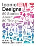 Iconic Designs - 50 Stories about 50 Things ebook by Grace Lees-Maffei