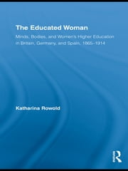 The Educated Woman - Minds, Bodies, and Women's Higher Education in Britain, Germany, and Spain, 1865-1914 ebook by Katharina Rowold