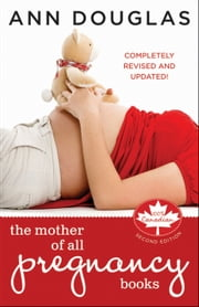The Mother of All Pregnancy Books: An All-Canadian Guide to Conception, Birth and Everything In Between ebook by Douglas, Ann