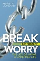 Break the Chain of Worry - The Joy of Living a Carefree Life ebook by Kenneth Copeland