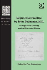 'Regimental Practice' by John Buchanan, M.D. - An Eighteenth-Century Medical Diary and Manual ebook by Dr Andrew Cunningham,Professor Ole Peter Grell