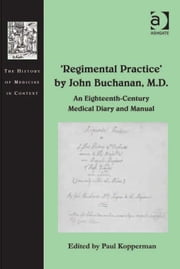 'Regimental Practice' by John Buchanan, M.D. - An Eighteenth-Century Medical Diary and Manual ebook by Professor Paul Kopperman,Dr Andrew Cunningham,Professor Ole Peter Grell