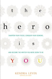 The Hero Is You - Sharpen Your Focus, Conquer Your Demons, and Become the Writer You Were Born to Be ebook by Kendra Levin