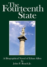 The Fourteenth State - A Biographical Novel of Ethan Allen ebook by John P. Roach Jr.