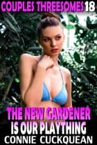 The New Gardener Is Our Plaything : Couples Threesomes 18 (FFM Threesome BDSM Erotica Lesbian Erotica Bisexual Erotica) - Couples Threesomes, #18 ebook by Connie Cuckquean