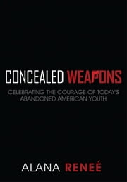 Concealed Weapons - Celebrating the Courage of Today's Abandoned Americian Youth ebook by Alana Renee'