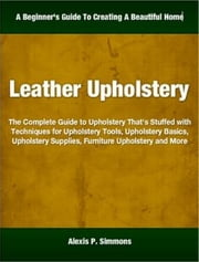 Leather Upholstery - The Complete Guide to Upholstery That's Stuffed with Techniques for Upholstery Tools, Upholstery Basics, Upholstery Supplies, Furniture Upholstery and More ebook by Alexis Simmons