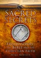 Sacred Secrets - Freemasonry, the Bible and Christian Faith ebook by Mike Neville