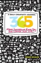 365: A Daily Creativity Journal: Make Something Every Day and Change Your Life! ebook by Noah Scalin
