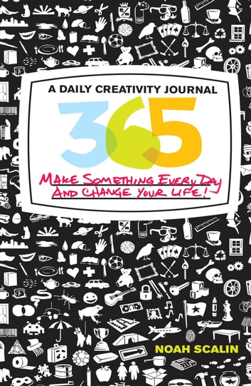 365: A Daily Creativity Journal: Make Something Every Day and Change Your Life! - A Daily Creativity Journal: Make Something Every Day and Change Your Life! ebook by Noah Scalin
