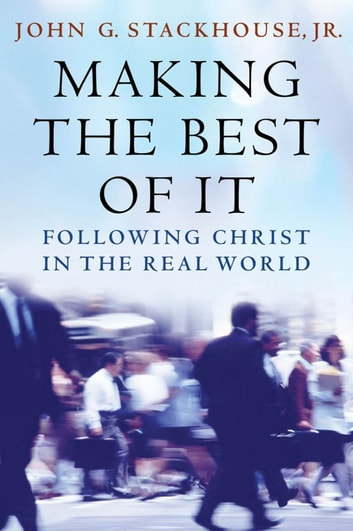 Making the Best of It - Following Christ in the Real World ebook by John G. Stackhouse, Jr.