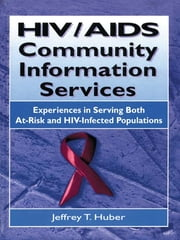 HIV/AIDS Community Information Services - Experiences in Serving Both At-Risk and HIV-Infected Populations ebook by M Sandra Wood,Jeffrey T Huber