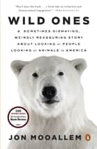 Wild Ones - A Sometimes Dismaying, Weirdly Reassuring Story About Looking at People Lookingat Animals in America ebook by Jon Mooallem