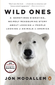 Wild Ones - A Sometimes Dismaying, Weirdly Reassuring Story About Looking at People Looking at Animals in America ebook by Jon Mooallem