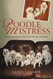 Poodle Mistress - The Autobiographical Story of Life with Nine Toy Poodles ebook by Sandi Latimer