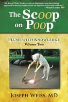 The Scoop on Poop! - Flush with Knowledge, Volume Two ebook by MD Joseph Weiss