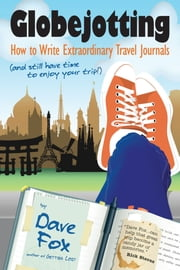 Globejotting: How to Write Extraordinary Travel Journals (and still have time to enjoy your trip!) ebook by Dave Fox