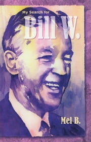 My Search for Bill W - Biography ebook by Mel B.