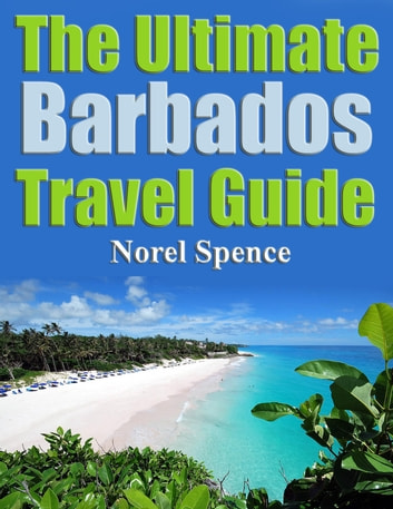 The Ultimate Barbados Travel Guide ebook by Norel Spence