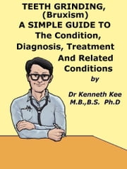 Teeth Grinding (Bruxism), A Simple Guide To The Condition, Diagnosis, Treatment And Related Conditions ebook by Kenneth Kee