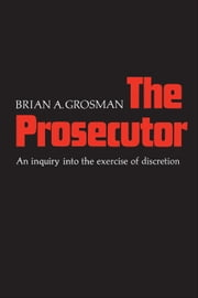 The Prosecutor - An Inquiry into the Exercise of Discretion ebook by Brian A. Grosman