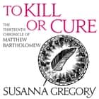 To Kill Or Cure - The Thirteenth Chronicle of Matthew Bartholomew audiobook by Susanna Gregory